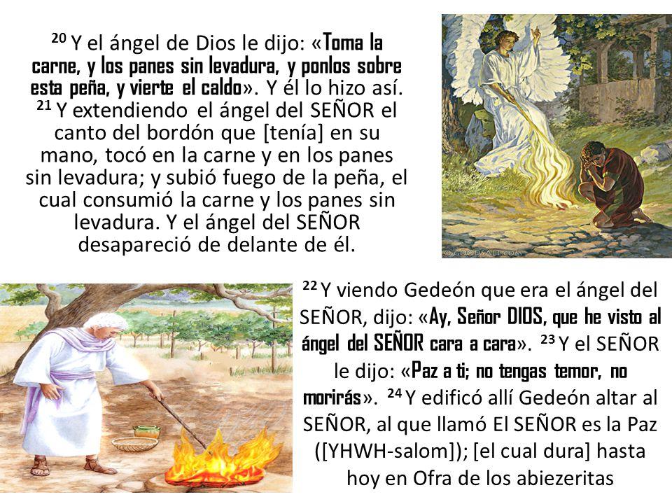 20 Y el ángel de Dios le dijo: « Toma la carne, y los panes sin levadura, y ponlos sobre esta peña, y vierte el caldo ». Y él lo hizo así. 21 Y extend