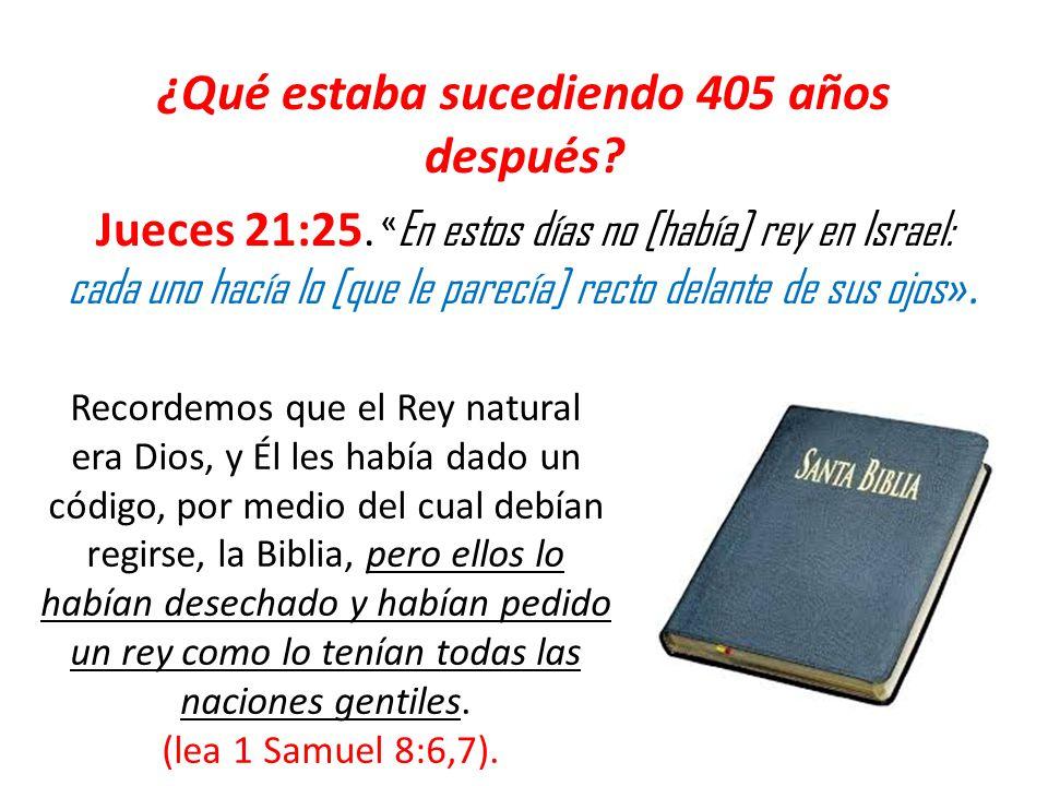 ¿Qué estaba sucediendo 405 años después? Jueces 21:25. « En estos días no [había] rey en Israel: cada uno hacía lo [que le parecía] recto delante de s