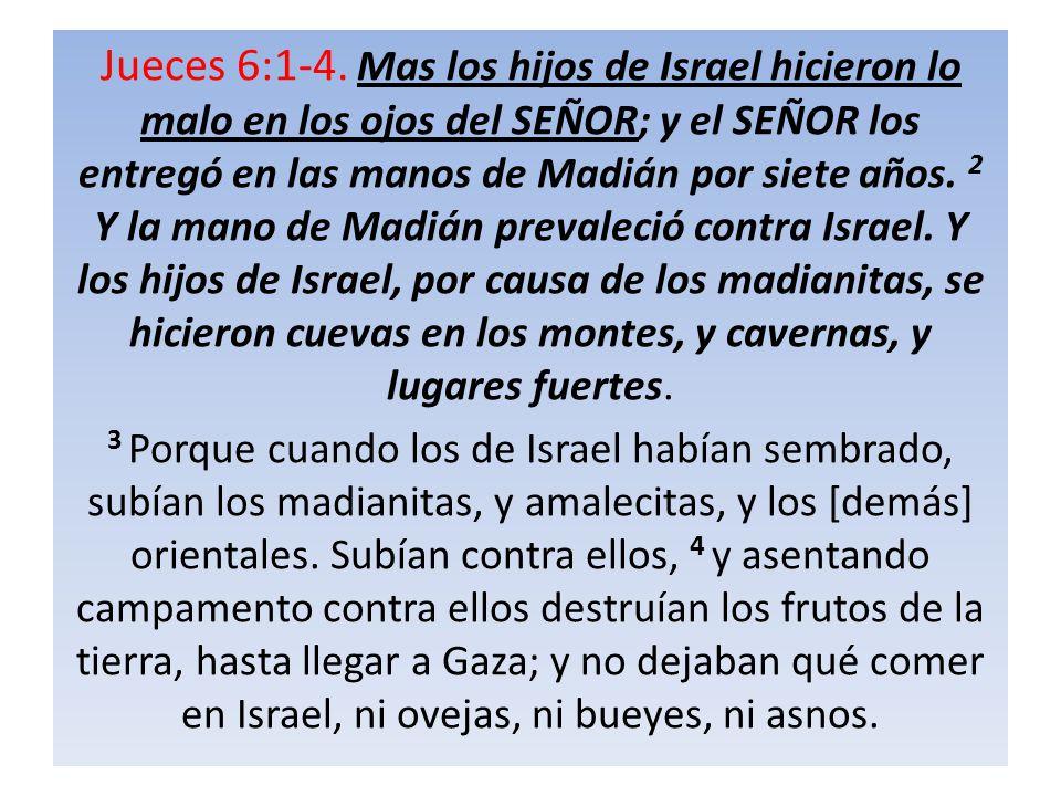 Jueces 6:1-4. Mas los hijos de Israel hicieron lo malo en los ojos del SEÑOR; y el SEÑOR los entregó en las manos de Madián por siete años. 2 Y la man