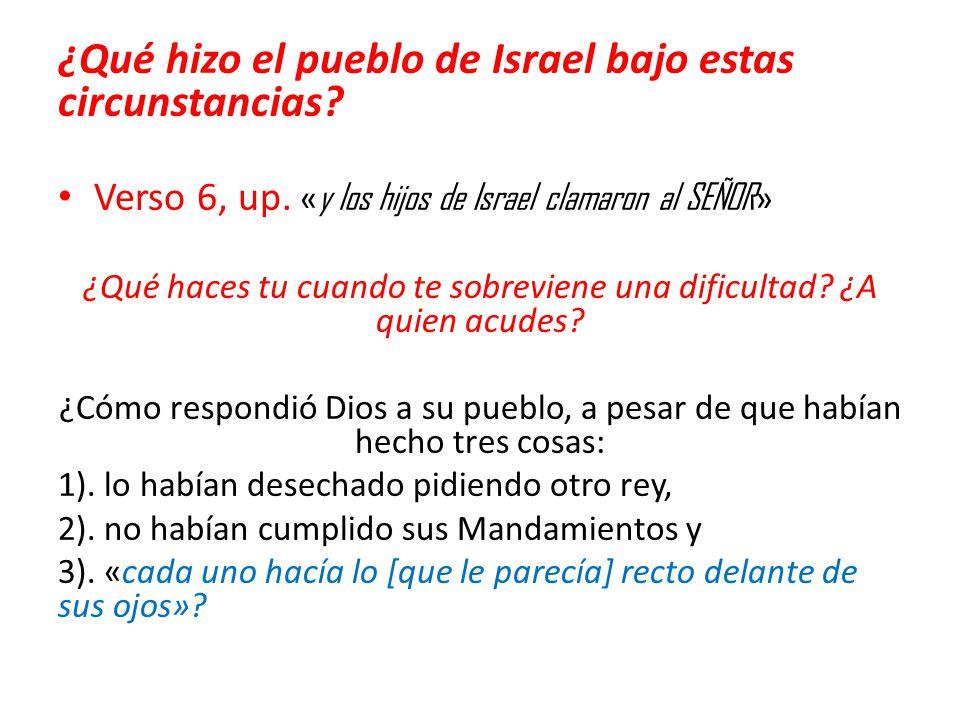 ¿Qué hizo el pueblo de Israel bajo estas circunstancias? Verso 6, up. « y los hijos de Israel clamaron al SEÑOR » ¿Qué haces tu cuando te sobreviene u