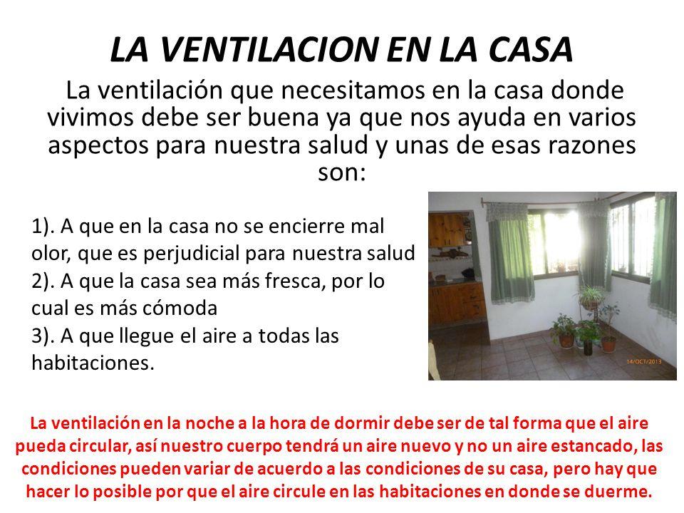 LA VENTILACION EN LA CASA La ventilación que necesitamos en la casa donde vivimos debe ser buena ya que nos ayuda en varios aspectos para nuestra salu