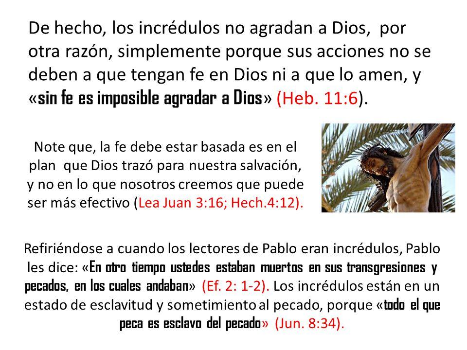 De hecho, los incrédulos no agradan a Dios, por otra razón, simplemente porque sus acciones no se deben a que tengan fe en Dios ni a que lo amen, y «