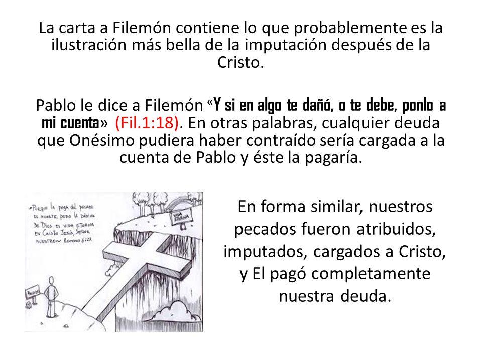 La carta a Filemón contiene lo que probablemente es la ilustración más bella de la imputación después de la Cristo. Pablo le dice a Filemón « Y si en
