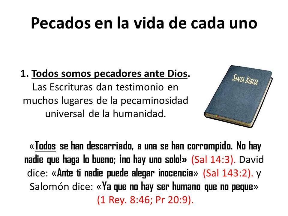 Pecados en la vida de cada uno 1. Todos somos pecadores ante Dios. Las Escrituras dan testimonio en muchos lugares de la pecaminosidad universal de la
