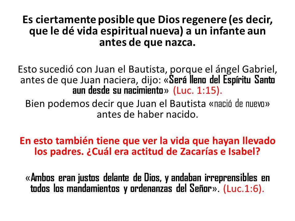 Es ciertamente posible que Dios regenere (es decir, que le dé vida espiritual nueva) a un infante aun antes de que nazca. Esto sucedió con Juan el Bau