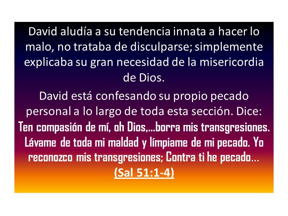 David aludía a su tendencia innata a hacer lo malo, no trataba de disculparse; simplemente explicaba su gran necesidad de la misericordia de Dios. Dav