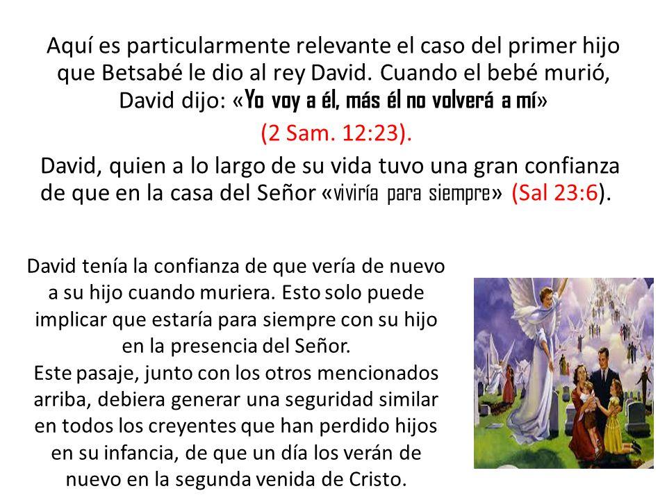 Aquí es particularmente relevante el caso del primer hijo que Betsabé le dio al rey David. Cuando el bebé murió, David dijo: « Yo voy a él, más él no