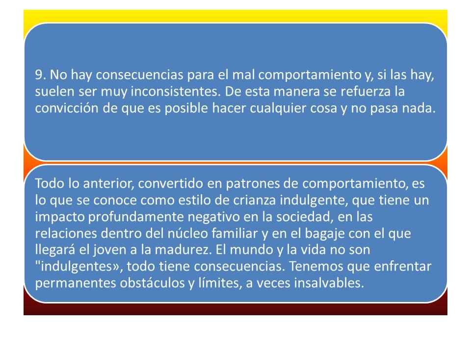 9. No hay consecuencias para el mal comportamiento y, si las hay, suelen ser muy inconsistentes. De esta manera se refuerza la convicción de que es po