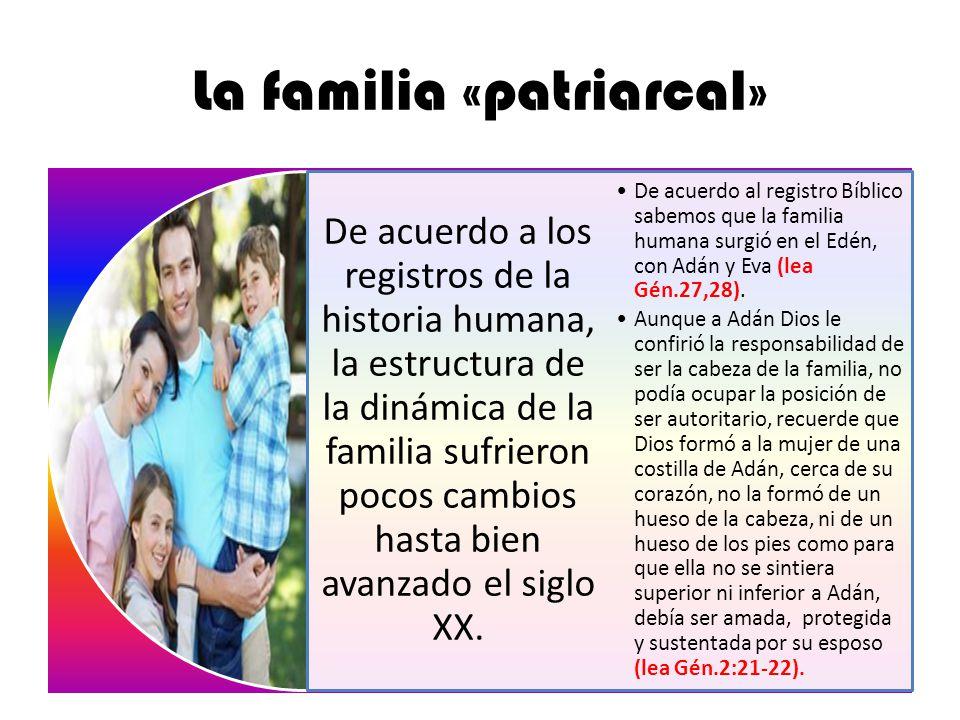 La familia «patriarcal» De acuerdo a los registros de la historia humana, la estructura de la dinámica de la familia sufrieron pocos cambios hasta bie