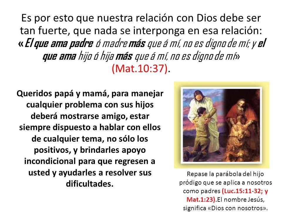 Es por esto que nuestra relación con Dios debe ser tan fuerte, que nada se interponga en esa relación: « El que ama padre ó madre más que á mí, no es digno de mí; y el que ama hijo ó hija más que á mí, no es digno de mí » (Mat.10:37).