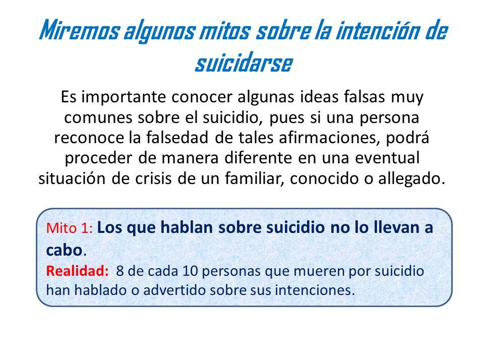 Miremos algunos mitos sobre la intención de suicidarse Es importante conocer algunas ideas falsas muy comunes sobre el suicidio, pues si una persona reconoce la falsedad de tales afirmaciones, podrá proceder de manera diferente en una eventual situación de crisis de un familiar, conocido o allegado.