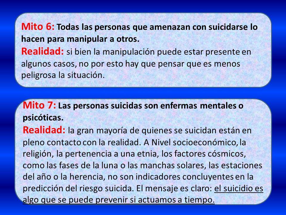 Mito 6: Todas las personas que amenazan con suicidarse lo hacen para manipular a otros. Realidad: si bien la manipulación puede estar presente en algu