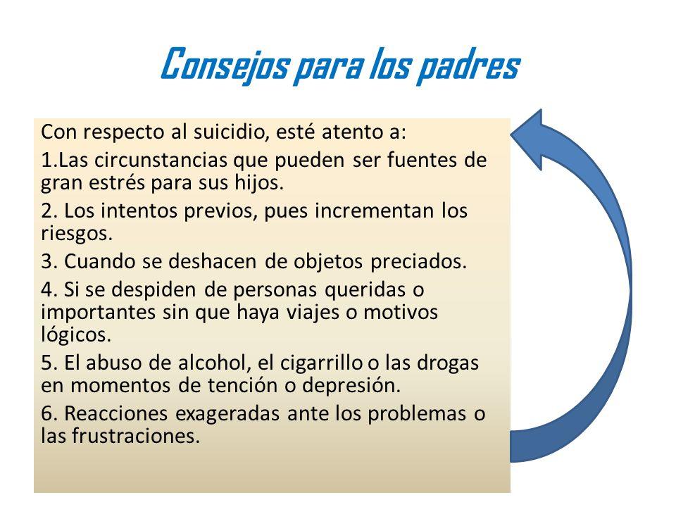Consejos para los padres Con respecto al suicidio, esté atento a: 1.Las circunstancias que pueden ser fuentes de gran estrés para sus hijos. 2. Los in