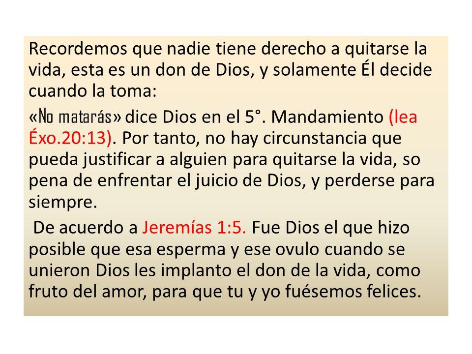 Recordemos que nadie tiene derecho a quitarse la vida, esta es un don de Dios, y solamente Él decide cuando la toma: « No matarás » dice Dios en el 5°.