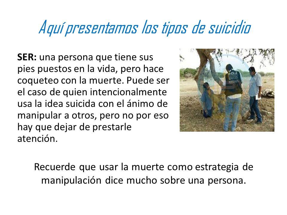 Aquí presentamos los tipos de suicidio SER: una persona que tiene sus pies puestos en la vida, pero hace coqueteo con la muerte. Puede ser el caso de
