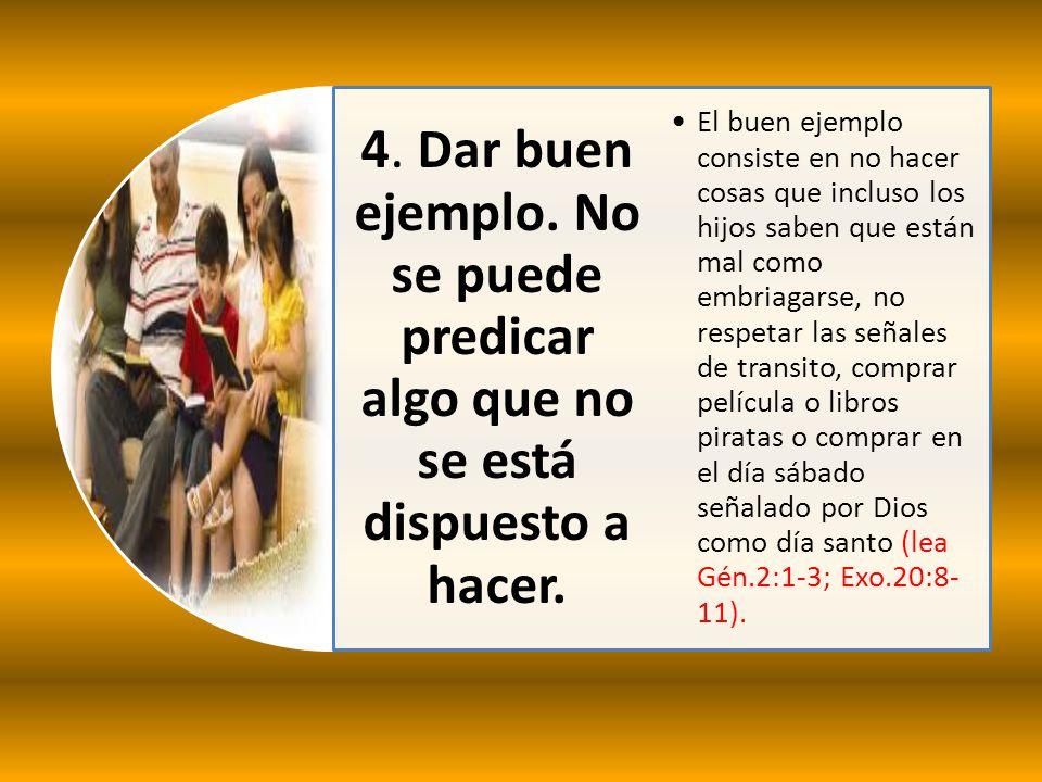 4. Dar buen ejemplo. No se puede predicar algo que no se está dispuesto a hacer. El buen ejemplo consiste en no hacer cosas que incluso los hijos sabe