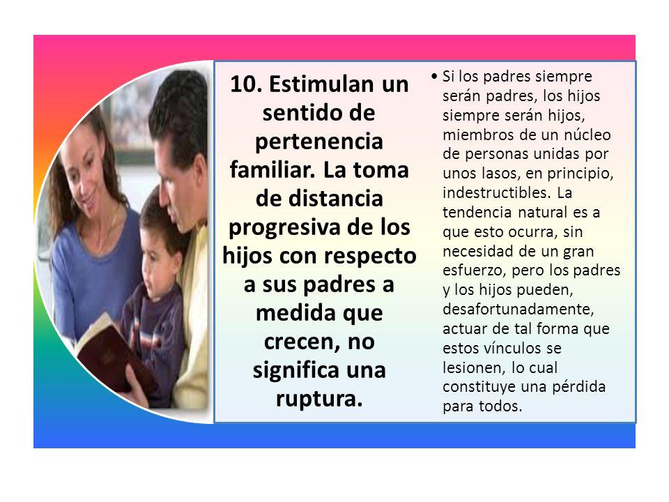 10. Estimulan un sentido de pertenencia familiar. La toma de distancia progresiva de los hijos con respecto a sus padres a medida que crecen, no signi