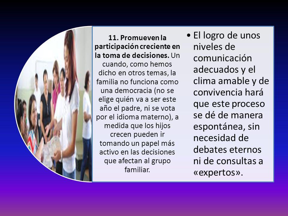 11. Promueven la participación creciente en la toma de decisiones. Un cuando, como hemos dicho en otros temas, la familia no funciona como una democra