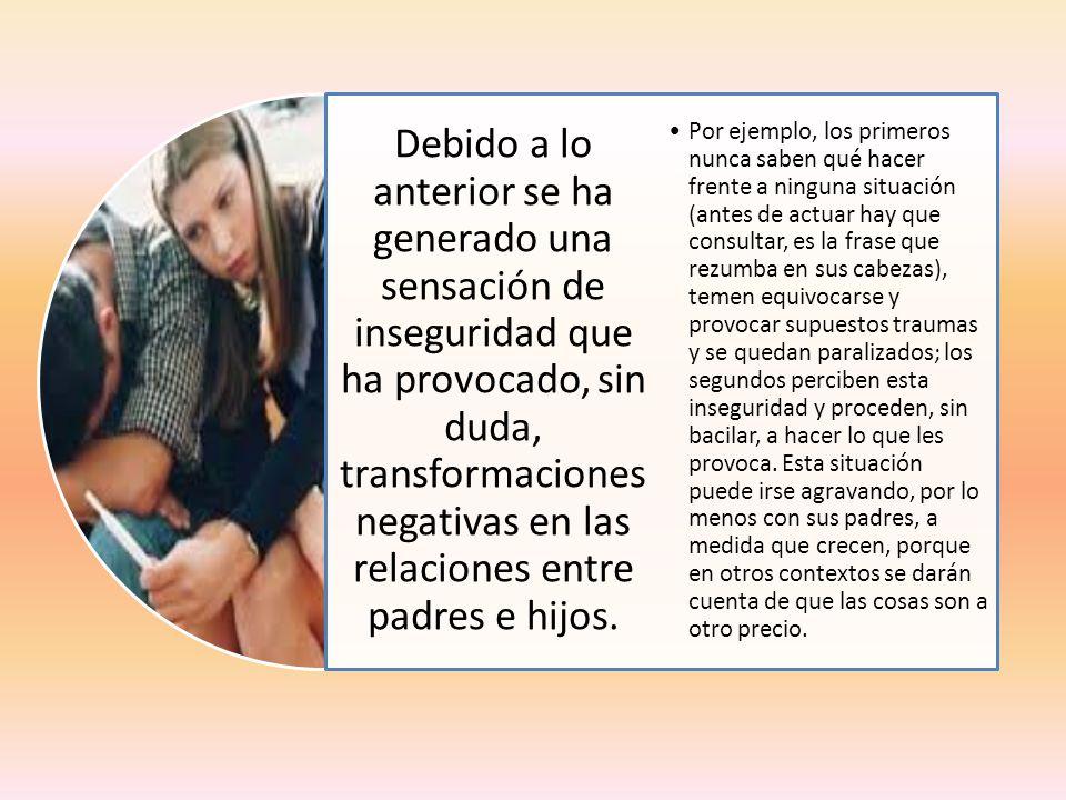 Debido a lo anterior se ha generado una sensación de inseguridad que ha provocado, sin duda, transformaciones negativas en las relaciones entre padres