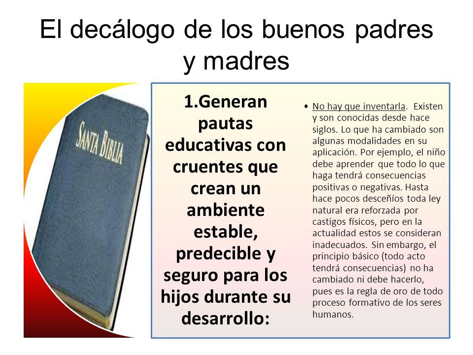 El decálogo de los buenos padres y madres 1.Generan pautas educativas con cruentes que crean un ambiente estable, predecible y seguro para los hijos d
