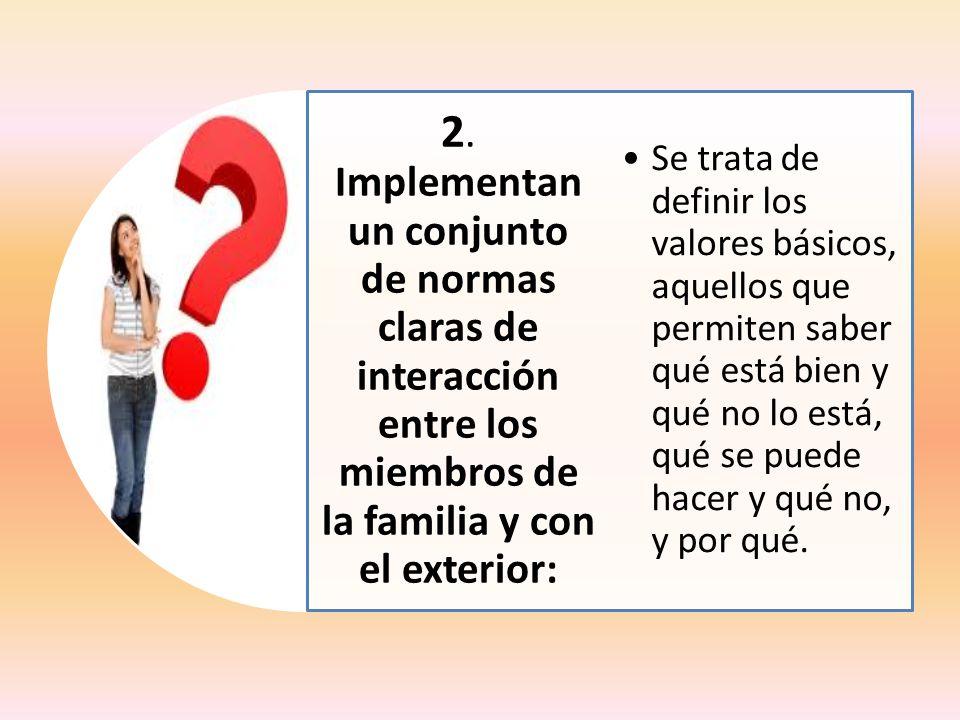 2. Implementan un conjunto de normas claras de interacción entre los miembros de la familia y con el exterior: Se trata de definir los valores básicos