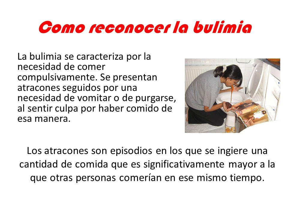 Como reconocer la bulimia La bulimia se caracteriza por la necesidad de comer compulsivamente. Se presentan atracones seguidos por una necesidad de vo