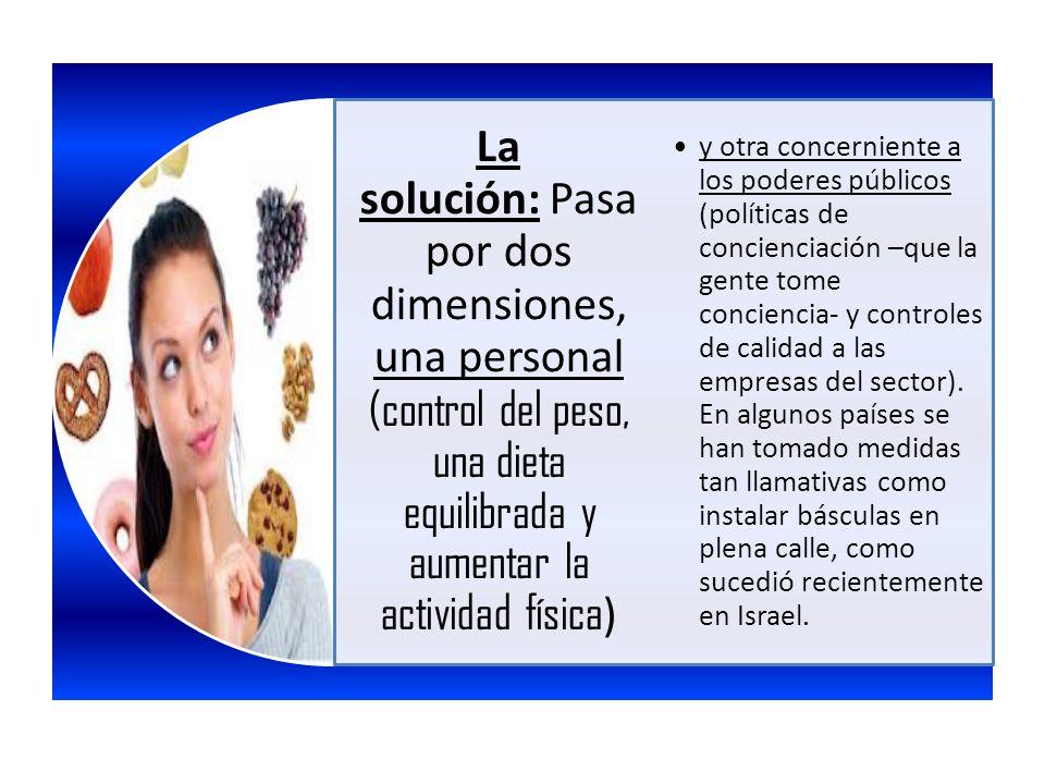 La solución: Pasa por dos dimensiones, una personal (control del peso, una dieta equilibrada y aumentar la actividad física ) y otra concerniente a lo
