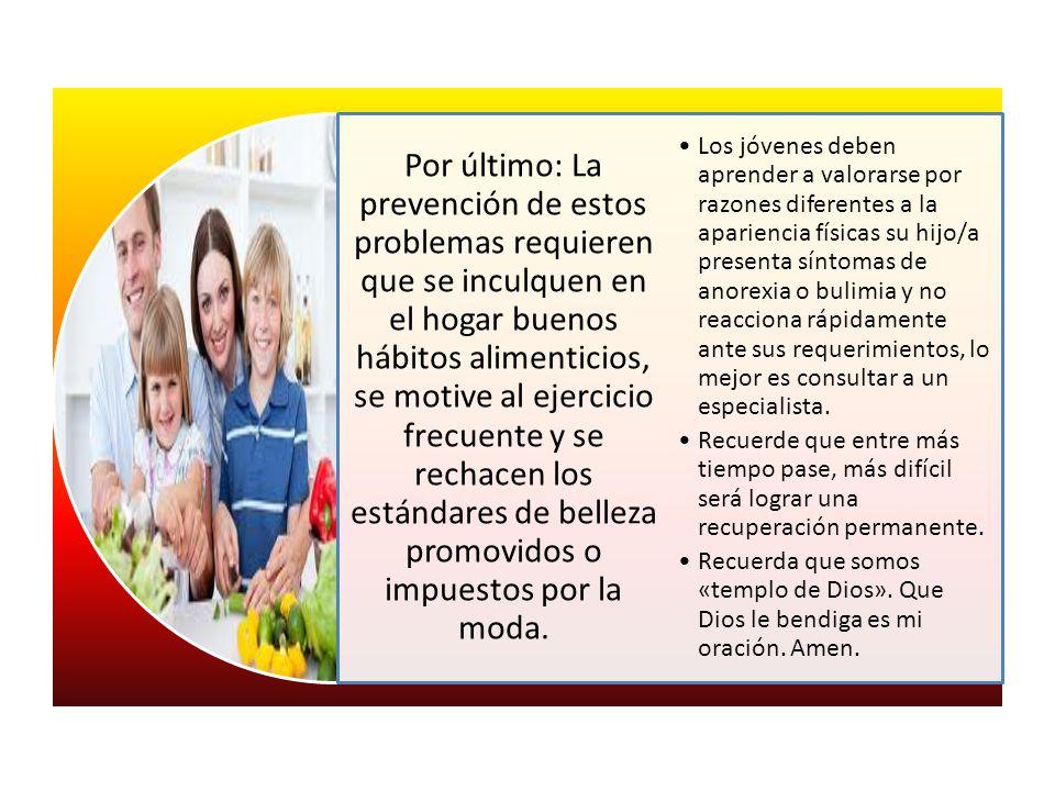 Por último: La prevención de estos problemas requieren que se inculquen en el hogar buenos hábitos alimenticios, se motive al ejercicio frecuente y se