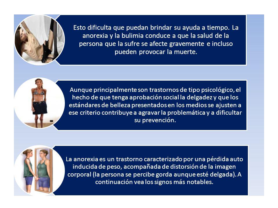 Esto dificulta que puedan brindar su ayuda a tiempo. La anorexia y la bulimia conduce a que la salud de la persona que la sufre se afecte gravemente e