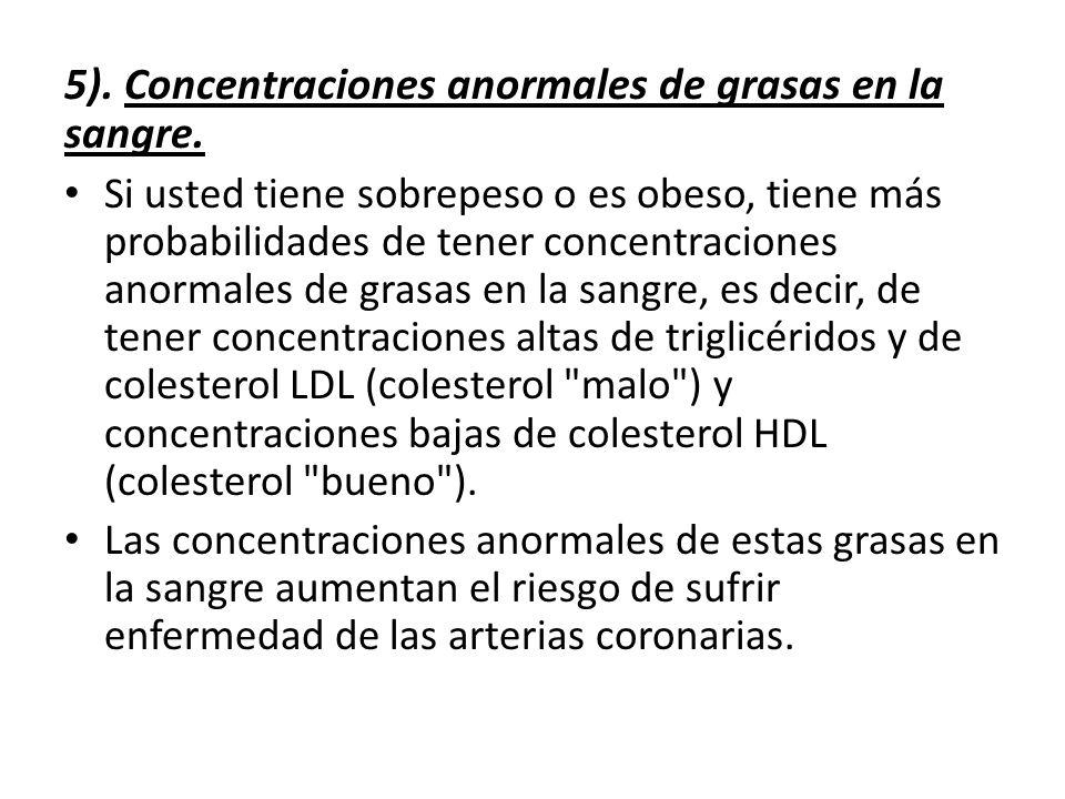 5). Concentraciones anormales de grasas en la sangre. Si usted tiene sobrepeso o es obeso, tiene más probabilidades de tener concentraciones anormales