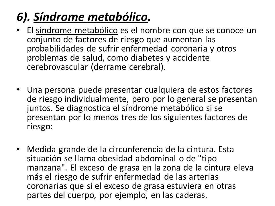 6). Síndrome metabólico. El síndrome metabólico es el nombre con que se conoce un conjunto de factores de riesgo que aumentan las probabilidades de su