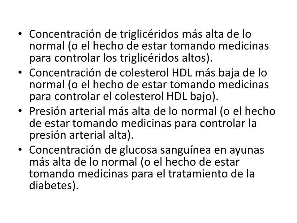 Concentración de triglicéridos más alta de lo normal (o el hecho de estar tomando medicinas para controlar los triglicéridos altos). Concentración de