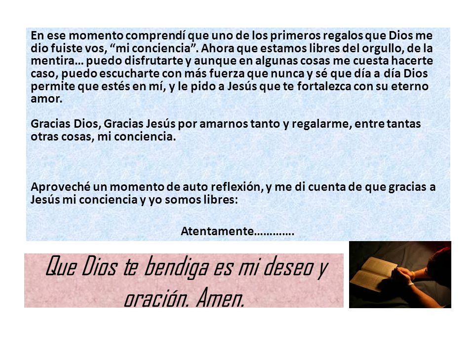 Que Dios te bendiga es mi deseo y oración. Amen. En ese momento comprendí que uno de los primeros regalos que Dios me dio fuiste vos, mi conciencia. A