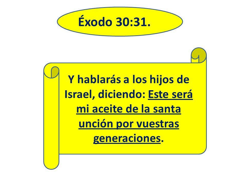 Éxodo 30:31. Y hablarás a los hijos de Israel, diciendo: Este será mi aceite de la santa unción por vuestras generaciones.
