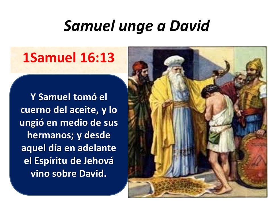 Samuel unge a David 1Samuel 16:13 Y Samuel tomó el cuerno del aceite, y lo ungió en medio de sus hermanos; y desde aquel día en adelante el Espíritu de Jehová vino sobre David.