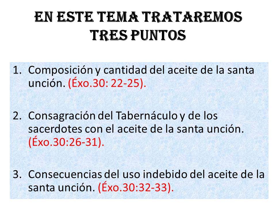 En este tema trataremos tres puntos 1.Composición y cantidad del aceite de la santa unción. (Éxo.30: 22-25). 2.Consagración del Tabernáculo y de los s