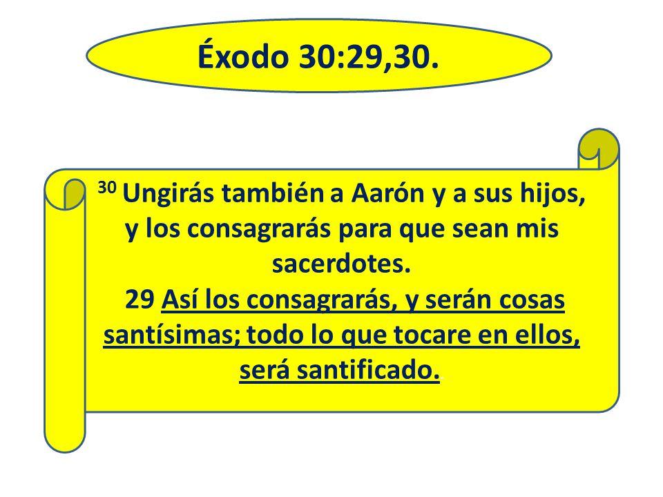 Éxodo 30:29,30. 30 Ungirás también a Aarón y a sus hijos, y los consagrarás para que sean mis sacerdotes. 29 Así los consagrarás, y serán cosas santís