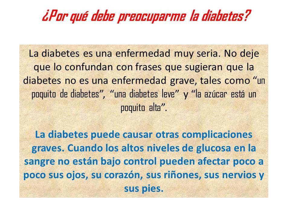 ¿Por qué debe preocuparme la diabetes? La diabetes es una enfermedad muy seria. No deje que lo confundan con frases que sugieran que la diabetes no es