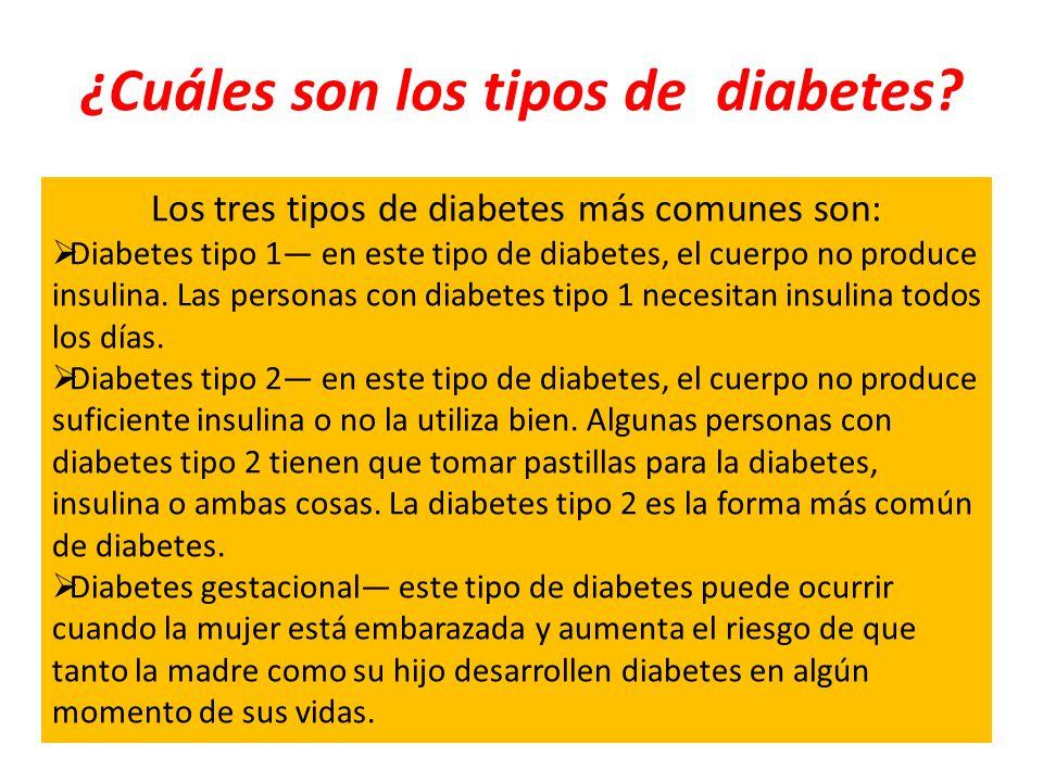 ¿Cuáles son los tipos de diabetes? Los tres tipos de diabetes más comunes son: Diabetes tipo 1 en este tipo de diabetes, el cuerpo no produce insulina