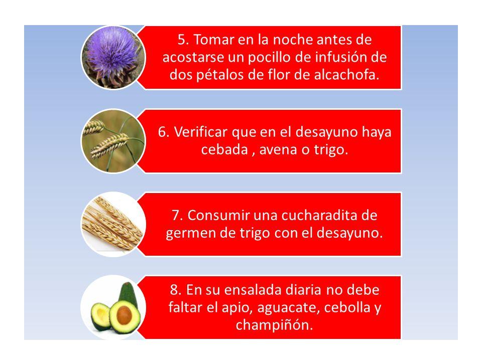 5. Tomar en la noche antes de acostarse un pocillo de infusión de dos pétalos de flor de alcachofa. 6. Verificar que en el desayuno haya cebada, avena