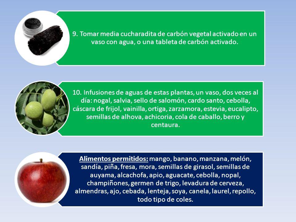 9. Tomar media cucharadita de carbón vegetal activado en un vaso con agua, o una tableta de carbón activado. 10. Infusiones de aguas de estas plantas,