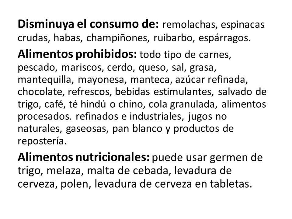 Disminuya el consumo de: remolachas, espinacas crudas, habas, champiñones, ruibarbo, espárragos. Alimentos prohibidos: todo tipo de carnes, pescado, m