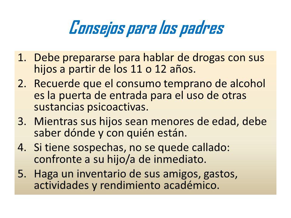 Consejos para los padres 1.Debe prepararse para hablar de drogas con sus hijos a partir de los 11 o 12 años. 2.Recuerde que el consumo temprano de alc