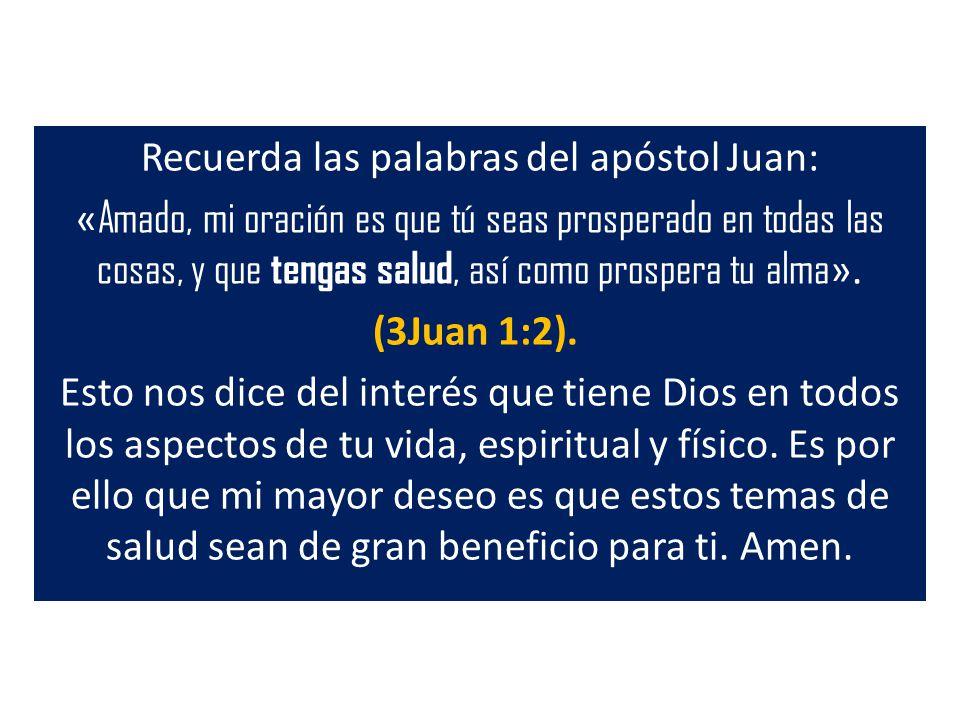 Recuerda las palabras del apóstol Juan: « Amado, mi oración es que tú seas prosperado en todas las cosas, y que tengas salud, así como prospera tu alm
