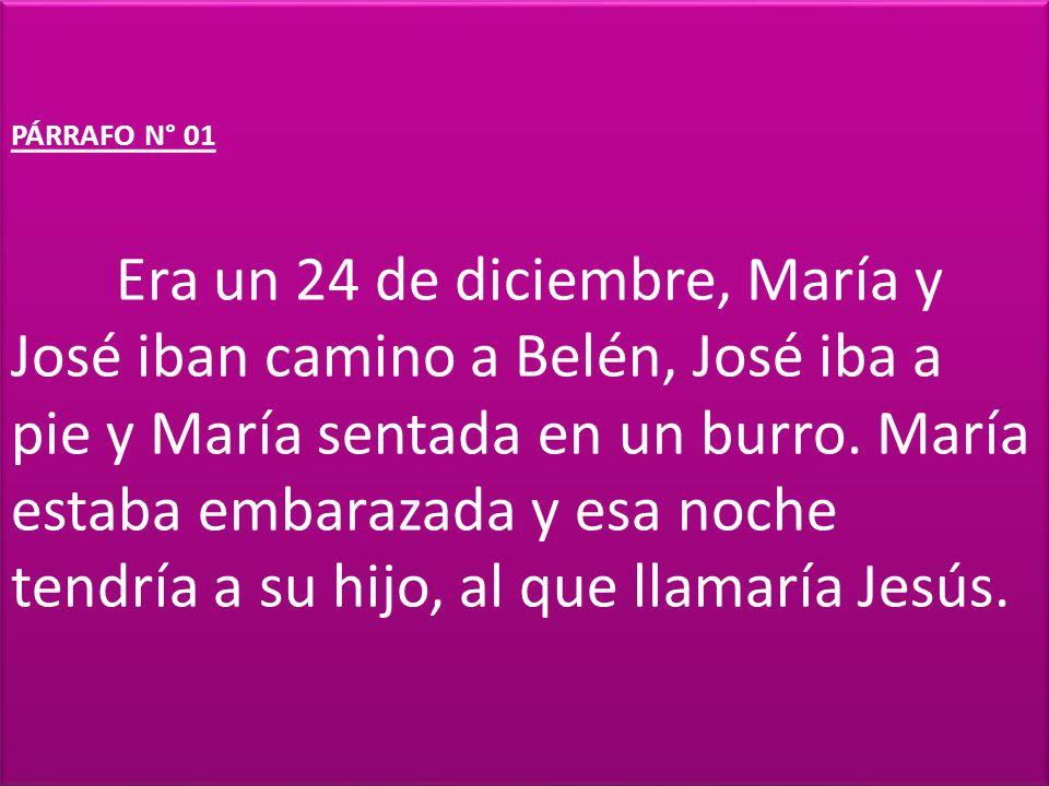 PÁRRAFO N° 01 Era un 24 de diciembre, María y José iban camino a Belén, José iba a pie y María sentada en un burro. María estaba embarazada y esa noch