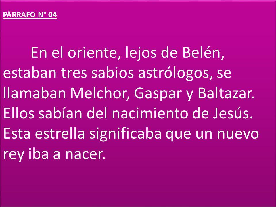 PÁRRAFO N° 04 En el oriente, lejos de Belén, estaban tres sabios astrólogos, se llamaban Melchor, Gaspar y Baltazar. Ellos sabían del nacimiento de Je