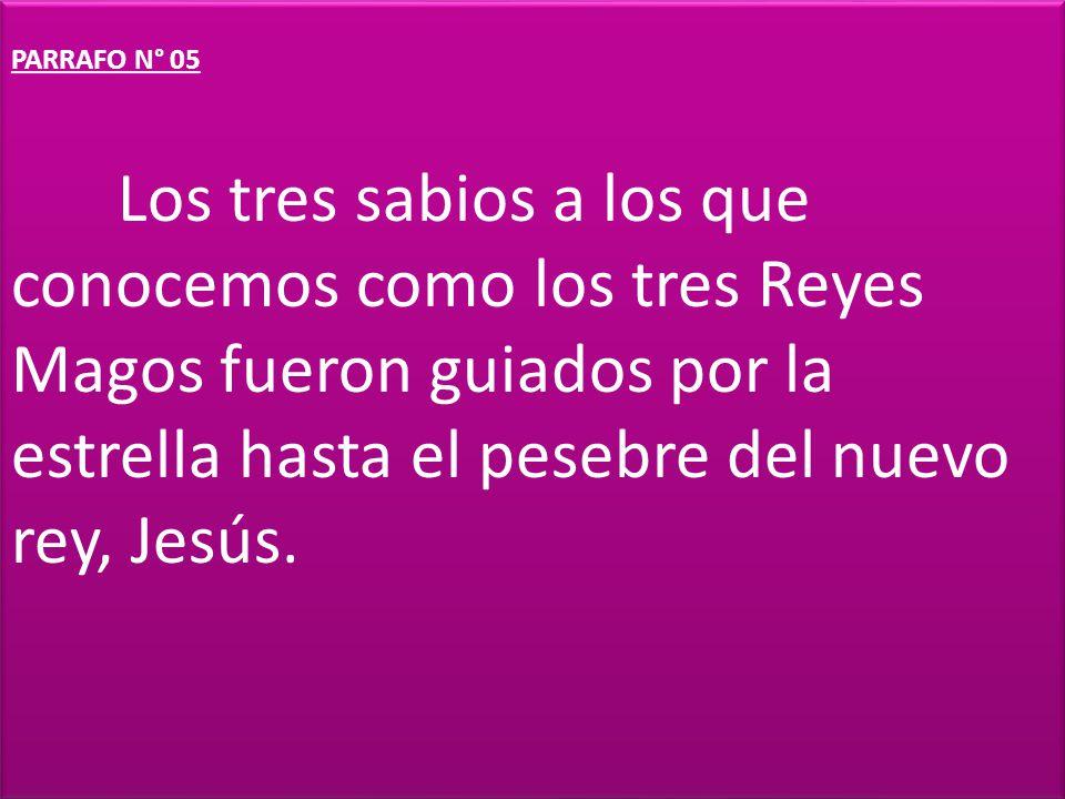 PÁRRAFO N° 06 El nuevo rey ha nacido, dijeron los Reyes Magos y le regalaron a Jesús oro, mirra e incienso.