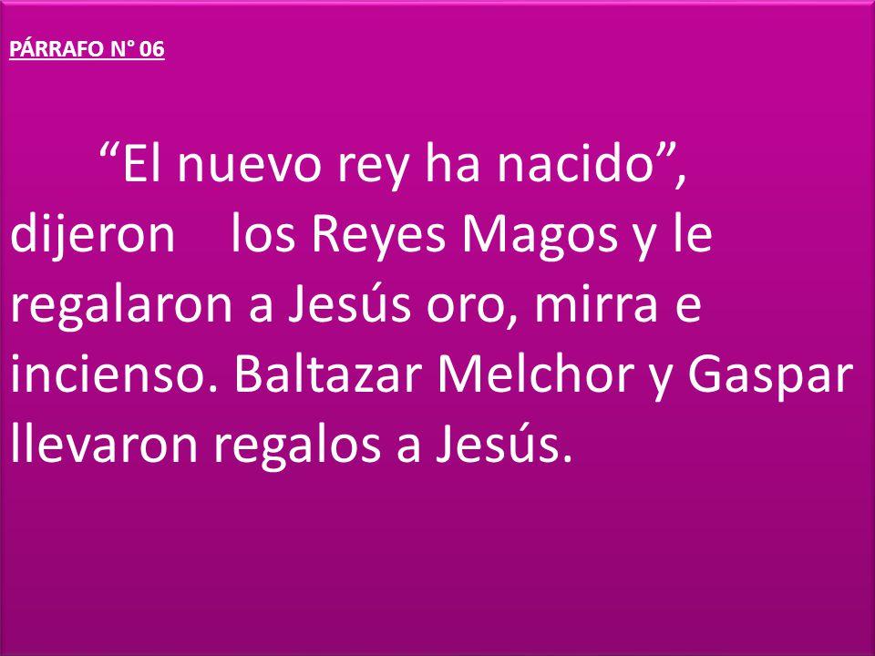 PÁRRAFO N° 06 El nuevo rey ha nacido, dijeron los Reyes Magos y le regalaron a Jesús oro, mirra e incienso. Baltazar Melchor y Gaspar llevaron regalos