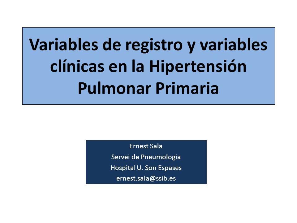 Variables de registro y variables clínicas en la Hipertensión Pulmonar Primaria Ernest Sala Servei de Pneumologia Hospital U. Son Espases ernest.sala@