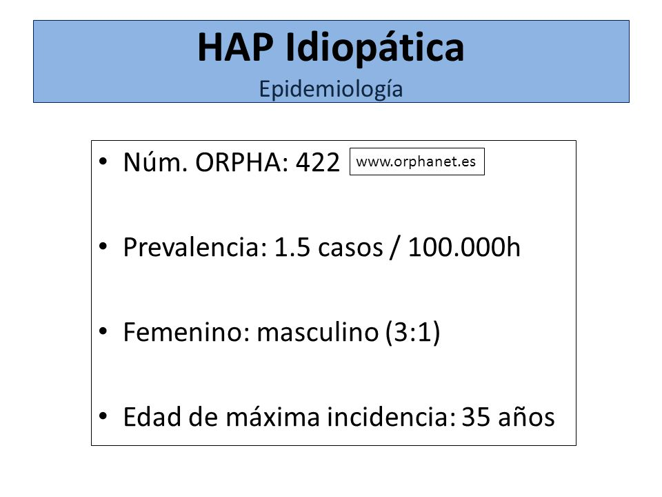 Núm. ORPHA: 422 Prevalencia: 1.5 casos / 100.000h Femenino: masculino (3:1) Edad de máxima incidencia: 35 años HAP Idiopática Epidemiología www.orphan